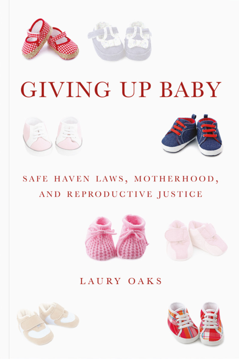 Giving Up Baby: Safe Haven Laws, Motherhood, and Reproductive Justice. (Photo: New York University Press)