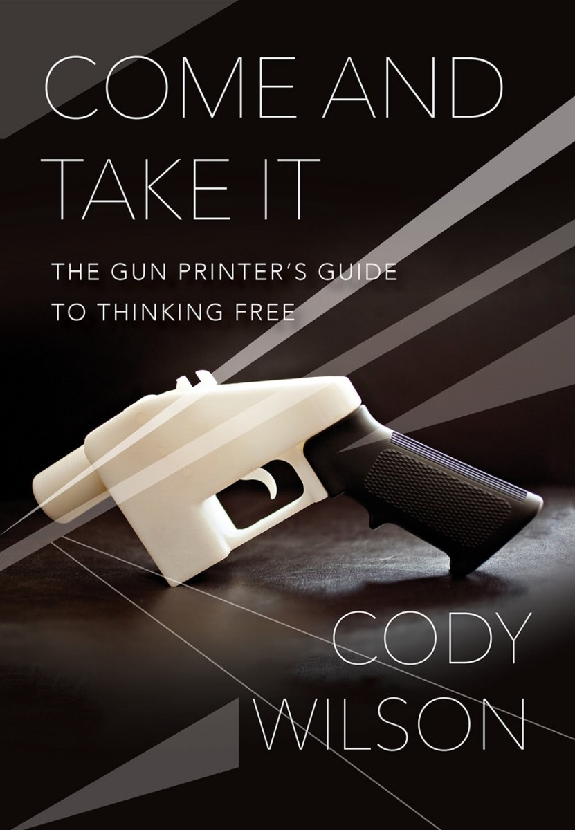 Come and Take It: The Gun Printer's Guide to Thinking Free.