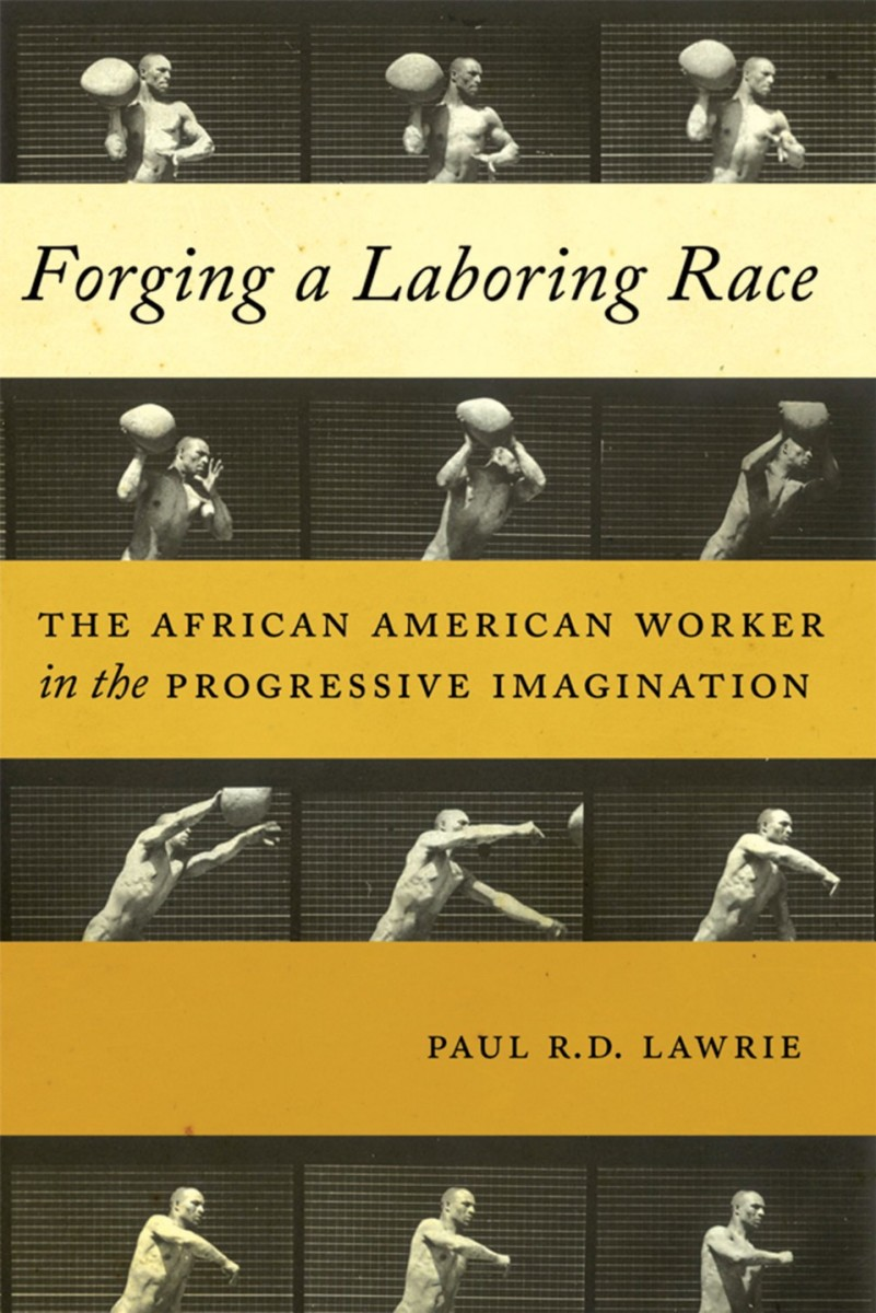 Forging a Laboring Race: The African American Worker in the Progressive Imagination.