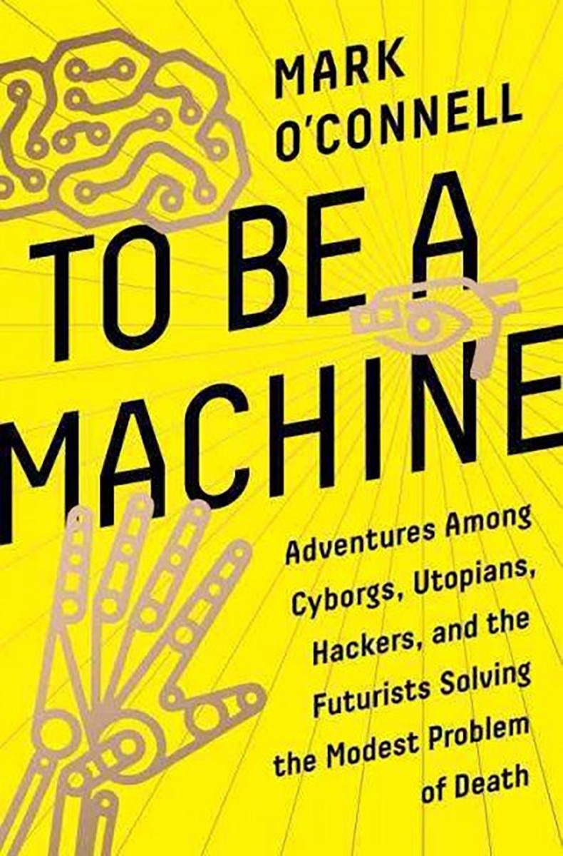 To Be a Machine: Adventures Among Cyborgs, Utopians, Hackers, and the Futurists Solving the Modest Problem of Death.