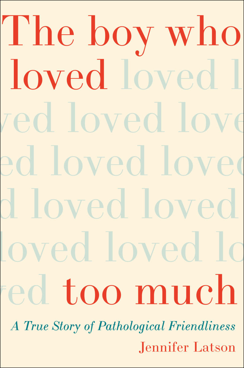 The Boy Who Loved Too Much: A True Story of Pathological Friendliness.