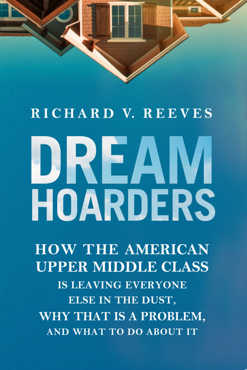 Dream Hoarders: How the American Upper Middle Class Is Leaving Everyone Else in the Dust, Why That Is a Problem, and What to Do About It.