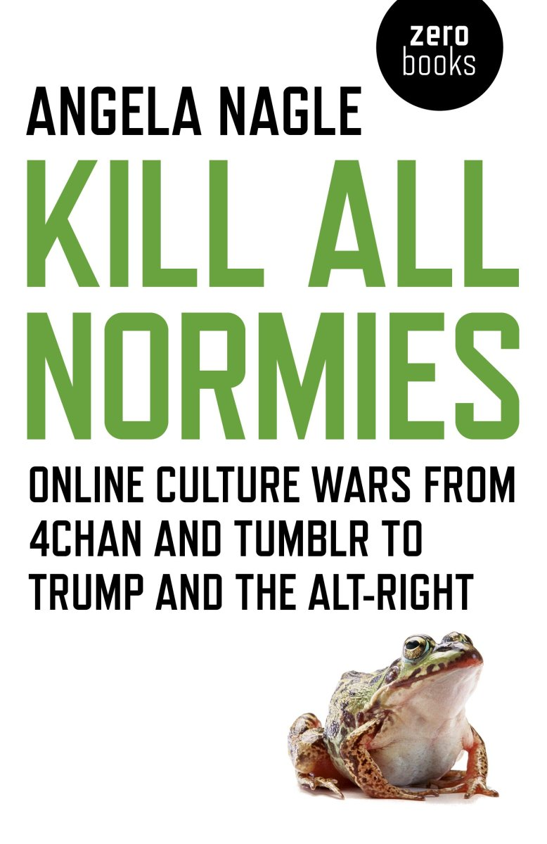 Kill All Normies: Online Culture Wars From 4Chan and Tumblr to Trump and the Alt-Right.