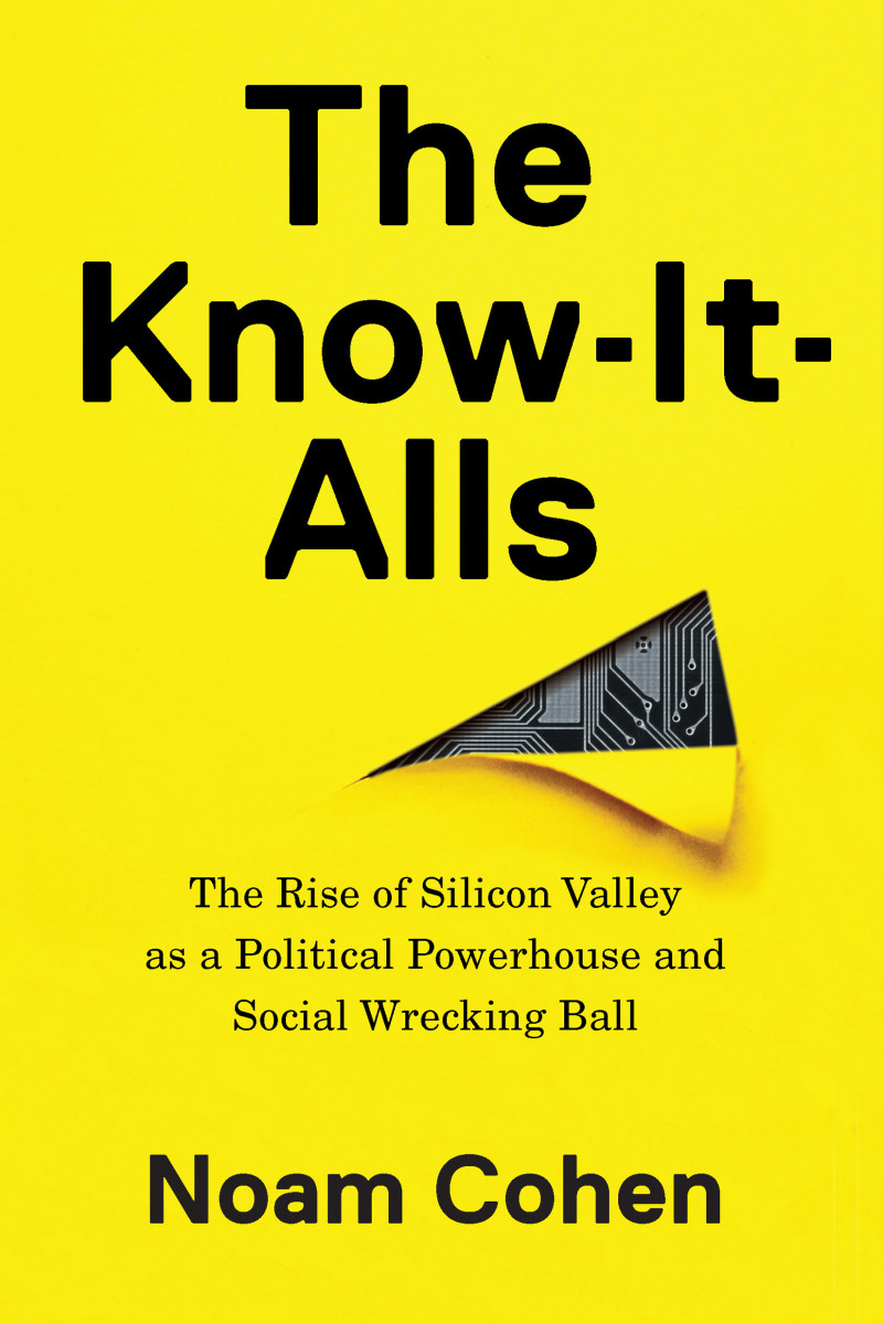 The Know-It-Alls: The Rise of Silicon Valley as a Political Powerhouse and Social Wrecking Ball.