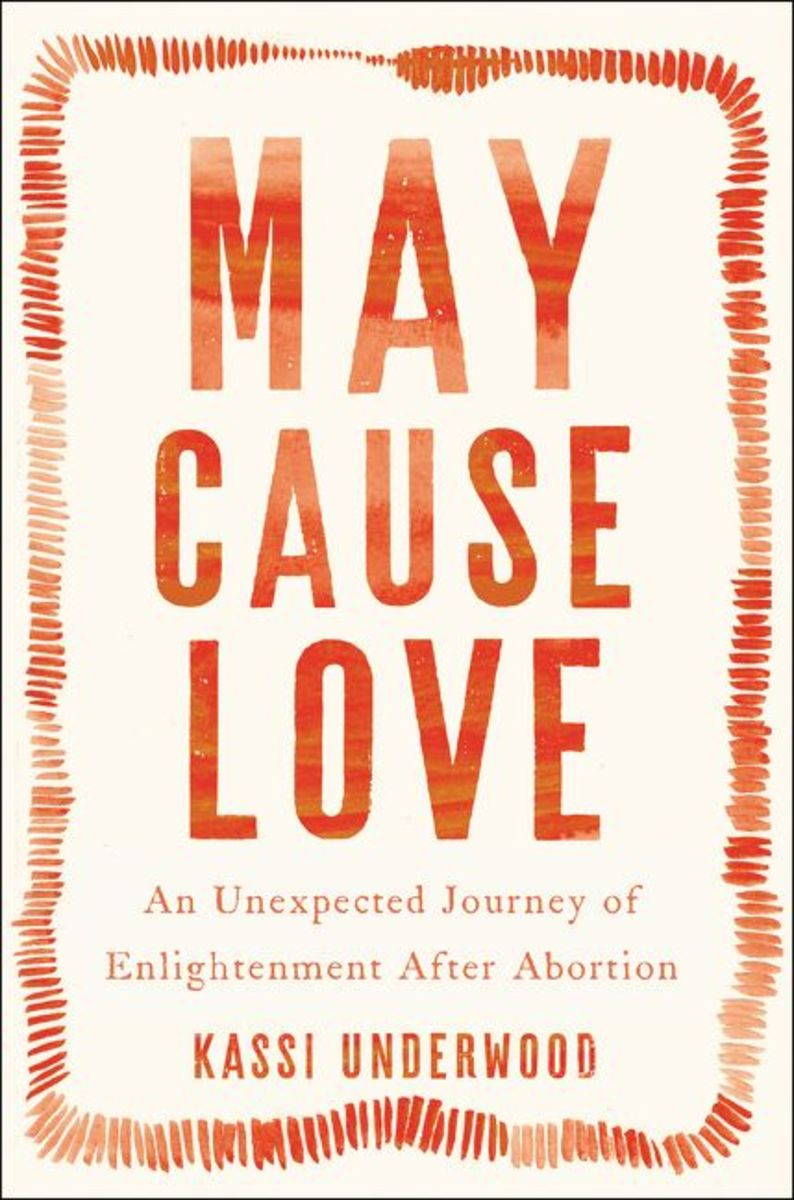 May Cause Love: An Unexpected Journey of Enlightenment After Abortion.