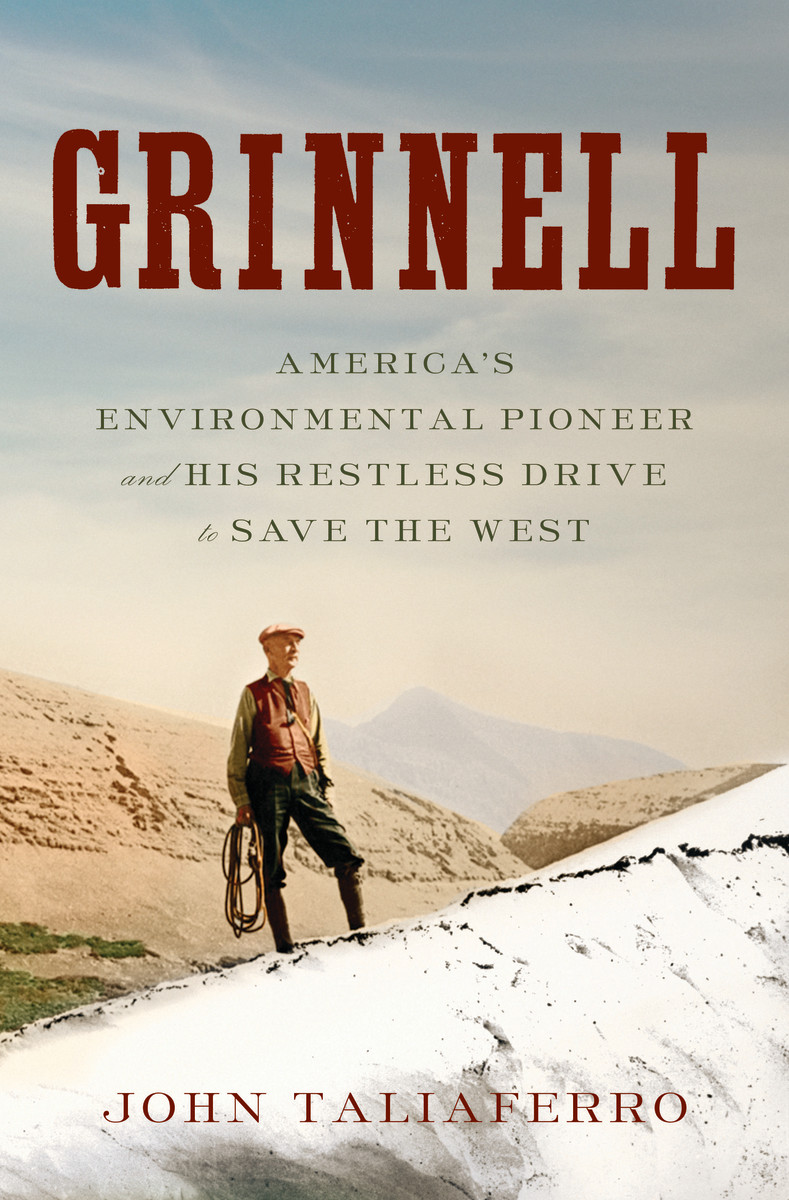 Grinnell: America's Environmental Pioneer and His Restless Drive to Save the West.