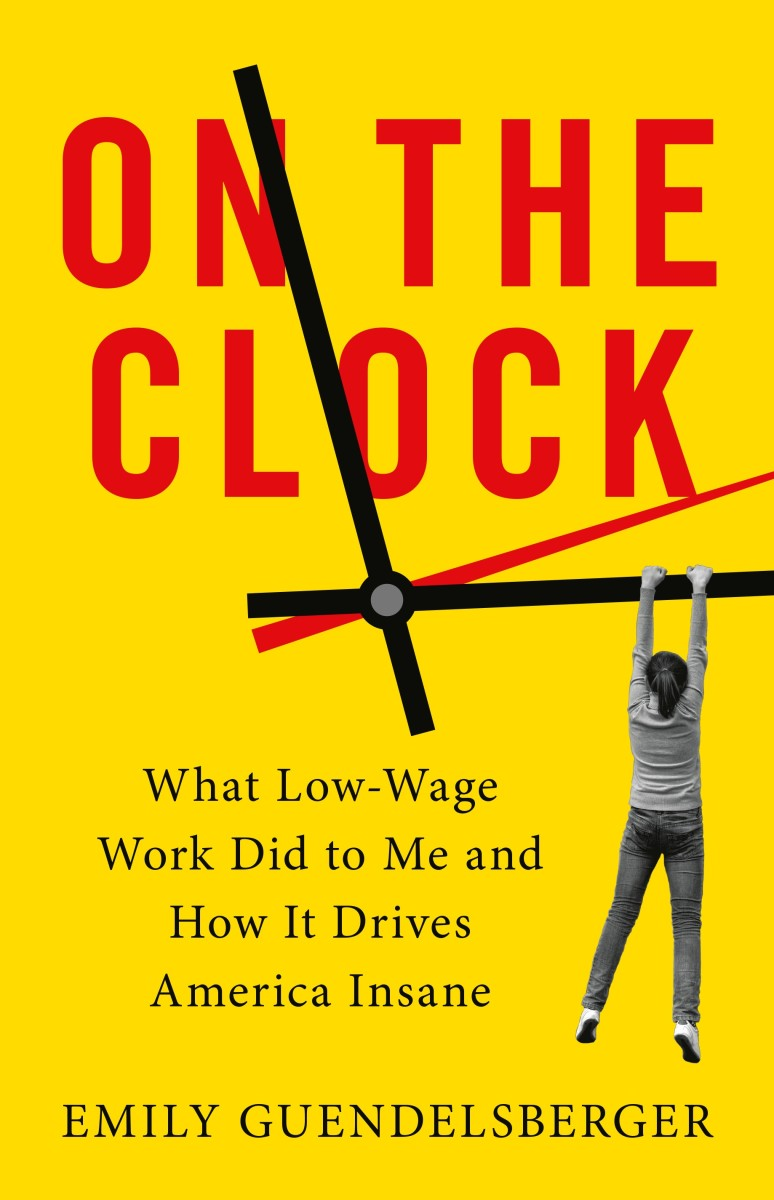 On the Clock: What Low-Wage Work Did to Me and How It Drives America Insane.