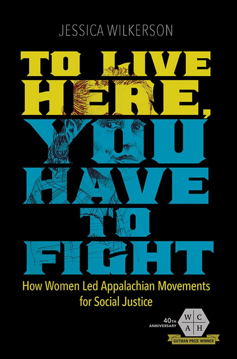 To Live Here, You Have to Fight: How Women Led Appalachian Movements for Social Justice.