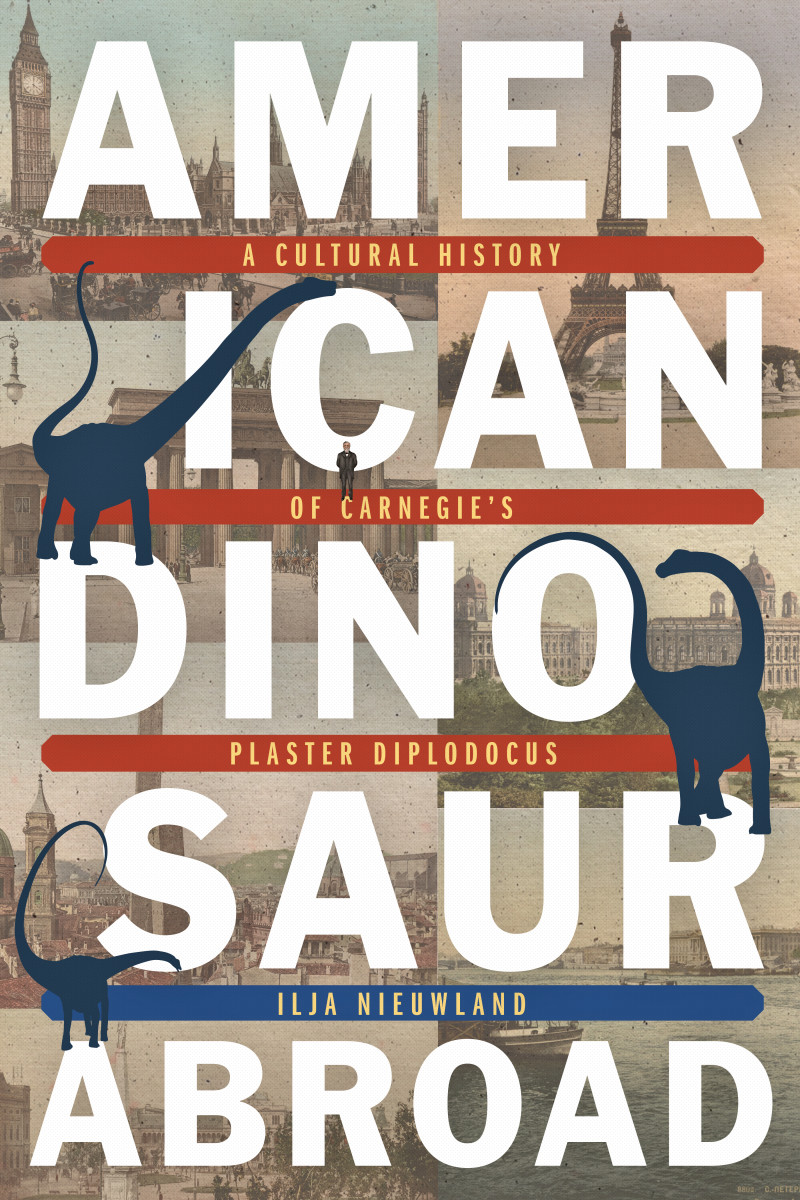 American Dinosaur Abroad: A Cultural History of Carnegie's Plaster Diplodocus.
